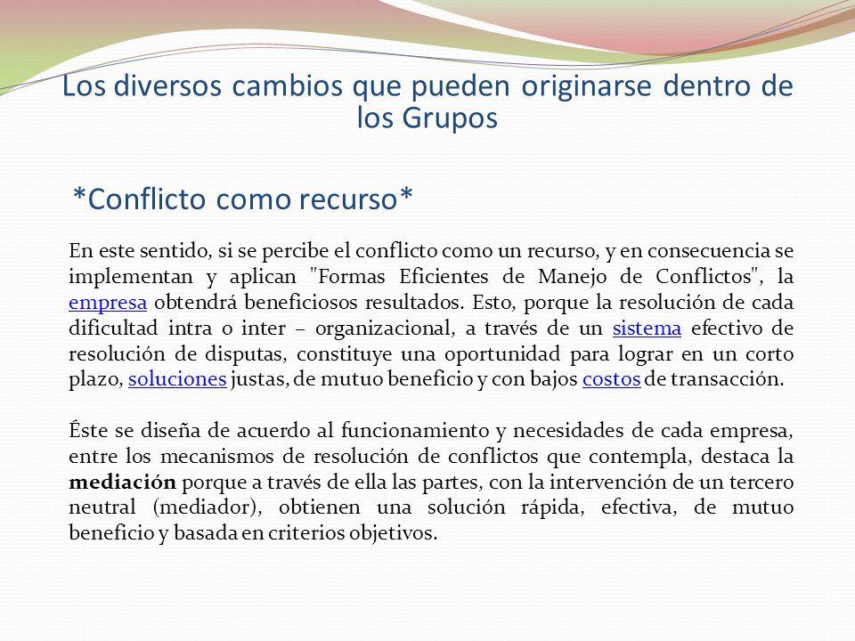 Los diversos cambios que pueden originarse dentro de los Grupos *Conflicto como recurso* En este sentido, si se percibe el conflicto como un recurso,