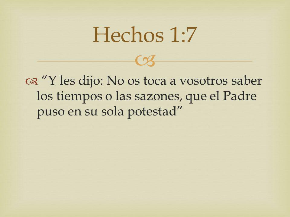 Y les dijo: No os toca a vosotros saber los tiempos o las sazones, que el Padre puso en su sola potestad Hechos 1:7