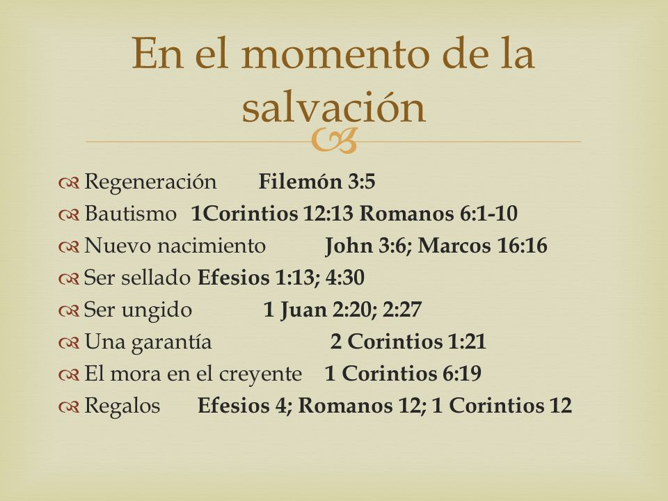 Regeneración Filemón 3:5 Bautismo 1Corintios 12:13 Romanos 6:1-10 Nuevo nacimiento John 3:6; Marcos 16:16 Ser sellado Efesios 1:13; 4:30 Ser ungido 1