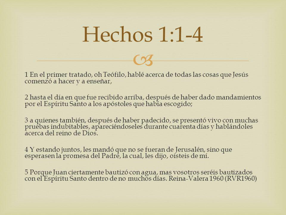 1 En el primer tratado, oh Teófilo, hablé acerca de todas las cosas que Jesús comenzó a hacer y a enseñar, 2 hasta el día en que fue recibido arriba,