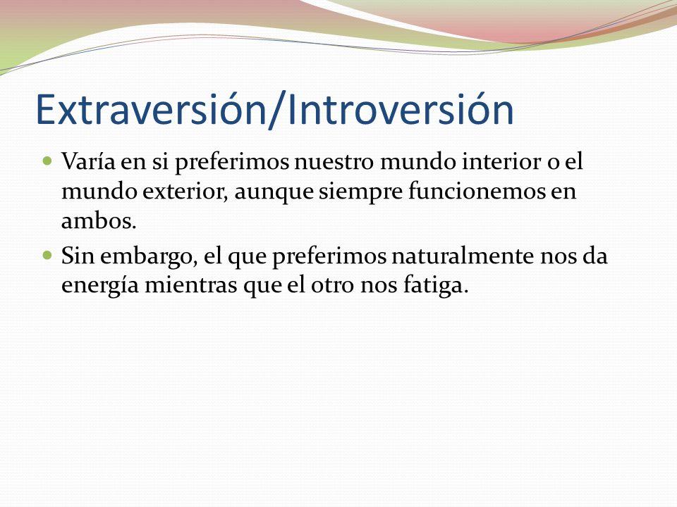 Extraversión/Introversión Varía en si preferimos nuestro mundo interior o el mundo exterior, aunque siempre funcionemos en ambos.