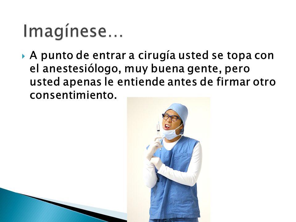 A punto de entrar a cirugía usted se topa con el anestesiólogo, muy buena gente, pero usted apenas le entiende antes de firmar otro consentimiento.