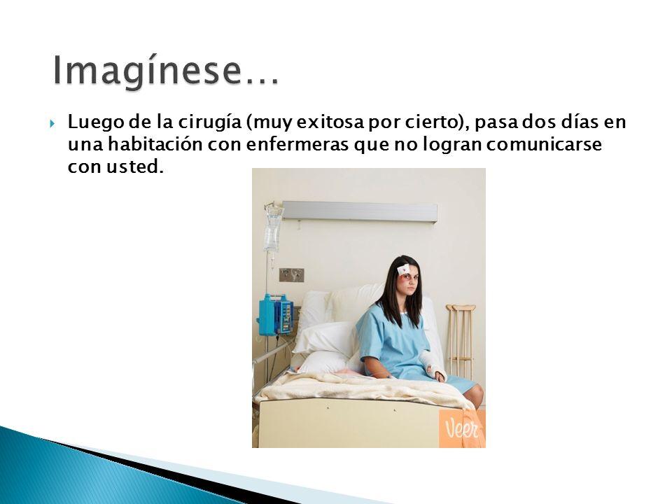Luego de la cirugía (muy exitosa por cierto), pasa dos días en una habitación con enfermeras que no logran comunicarse con usted.