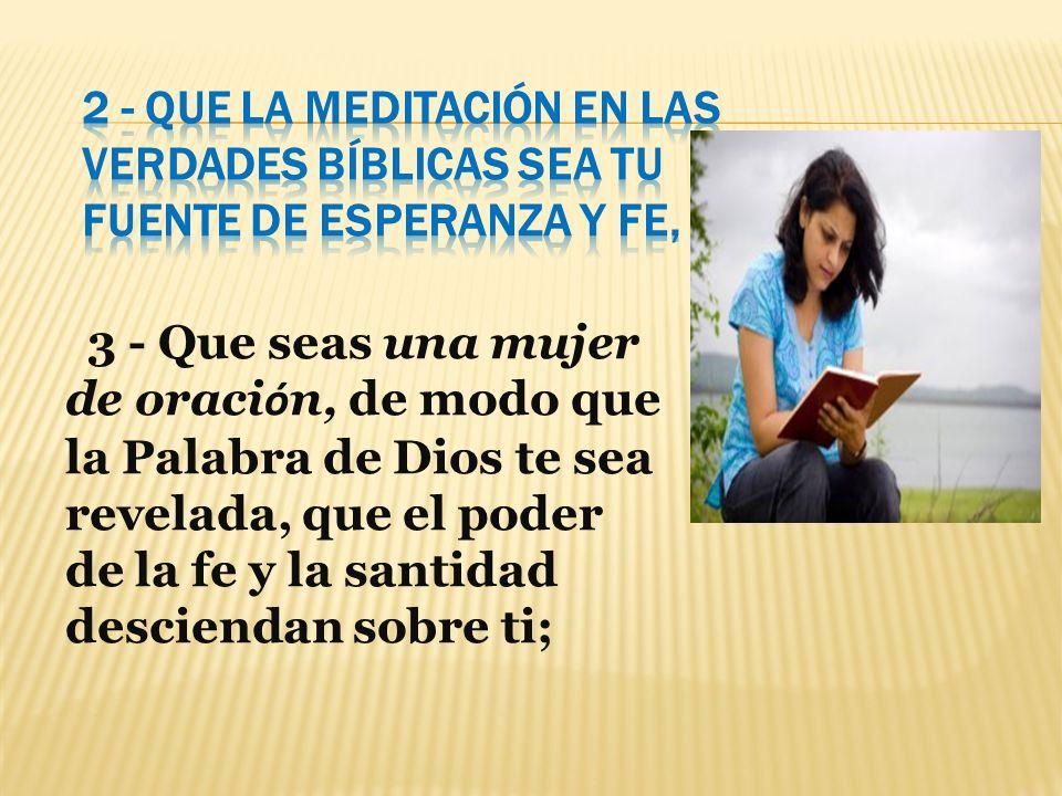 3 - Que seas una mujer de oraci ó n, de modo que la Palabra de Dios te sea revelada, que el poder de la fe y la santidad desciendan sobre ti;