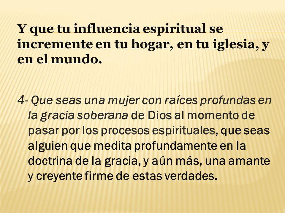 Y que tu influencia espiritual se incremente en tu hogar, en tu iglesia, y en el mundo.