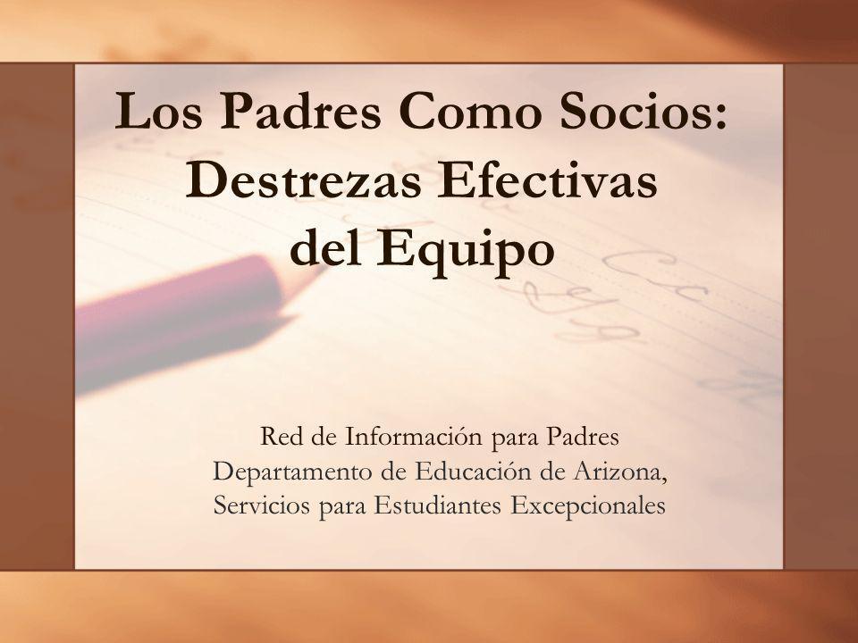 Los Padres Como Socios: Destrezas Efectivas del Equipo Red de Información para Padres Departamento de Educación de Arizona, Servicios para Estudiantes
