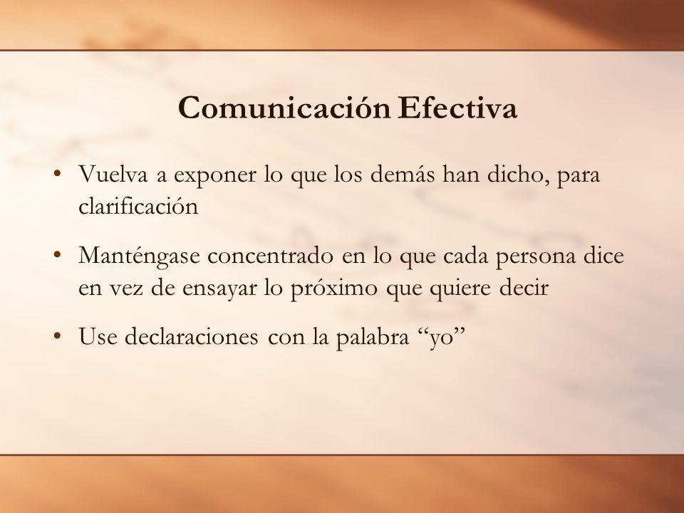 Comunicación Efectiva Vuelva a exponer lo que los demás han dicho, para clarificación Manténgase concentrado en lo que cada persona dice en vez de ensayar lo próximo que quiere decir Use declaraciones con la palabra yo