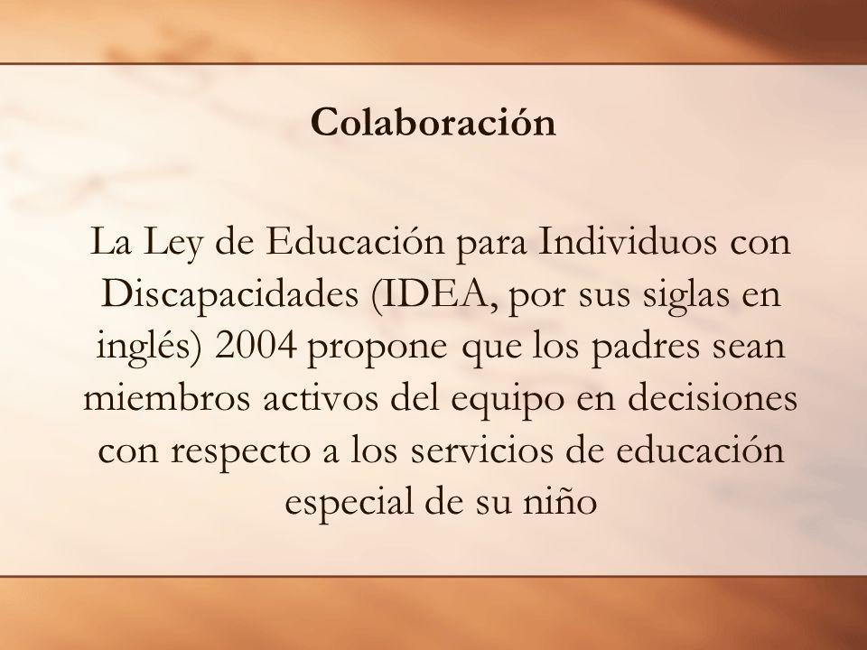 Colaboración La Ley de Educación para Individuos con Discapacidades (IDEA, por sus siglas en inglés) 2004 propone que los padres sean miembros activos del equipo en decisiones con respecto a los servicios de educación especial de su niño