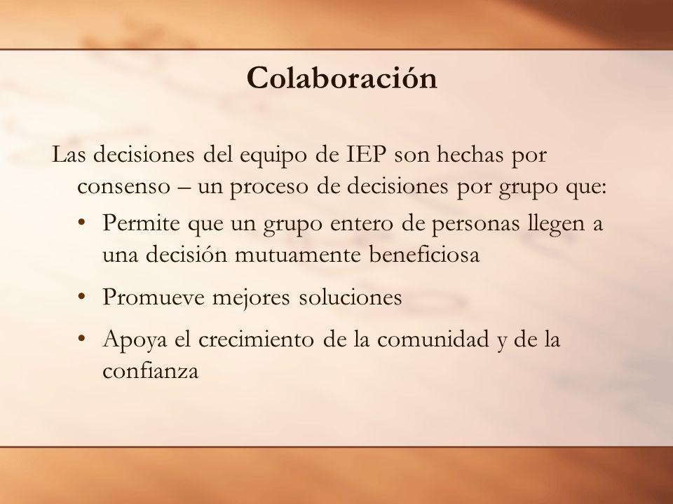 Colaboración Las decisiones del equipo de IEP son hechas por consenso – un proceso de decisiones por grupo que: Permite que un grupo entero de personas llegen a una decisión mutuamente beneficiosa Promueve mejores soluciones Apoya el crecimiento de la comunidad y de la confianza