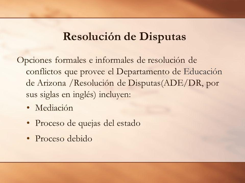 Resolución de Disputas Opciones formales e informales de resolución de conflictos que provee el Departamento de Educación de Arizona /Resolución de Disputas(ADE/DR, por sus siglas en inglés) incluyen: Mediación Proceso de quejas del estado Proceso debido
