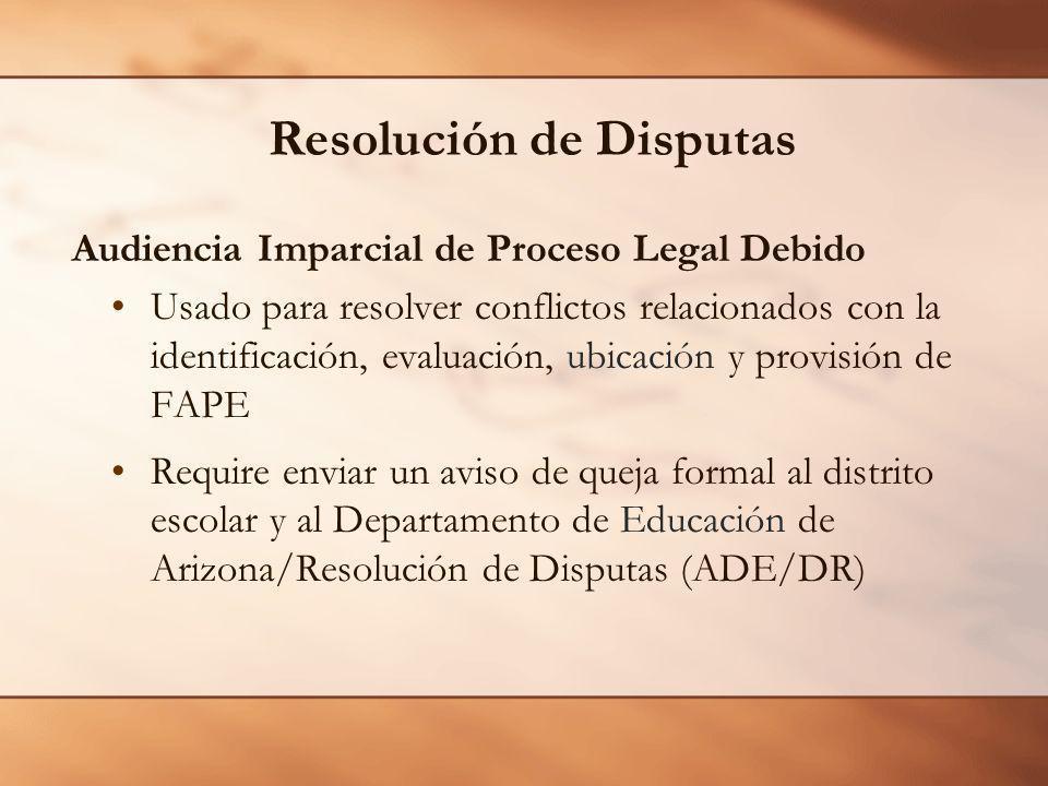 Resolución de Disputas Audiencia Imparcial de Proceso Legal Debido Usado para resolver conflictos relacionados con la identificación, evaluación, ubicación y provisión de FAPE Require enviar un aviso de queja formal al distrito escolar y al Departamento de Educación de Arizona/Resolución de Disputas (ADE/DR)