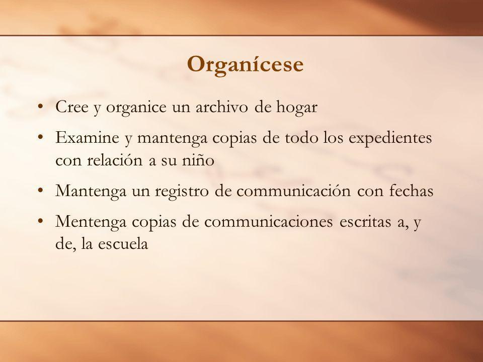 Organícese Cree y organice un archivo de hogar Examine y mantenga copias de todo los expedientes con relación a su niño Mantenga un registro de communicación con fechas Mentenga copias de communicaciones escritas a, y de, la escuela