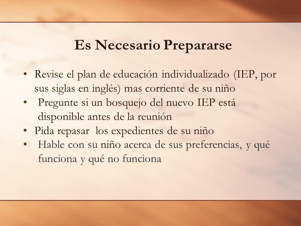 Es Necesario Prepararse Revise el plan de educación individualizado (IEP, por sus siglas en inglés) mas corriente de su niño Pregunte si un bosquejo del nuevo IEP está disponible antes de la reunión Pida repasar los expedientes de su niño Hable con su niño acerca de sus preferencias, y qué funciona y qué no funciona