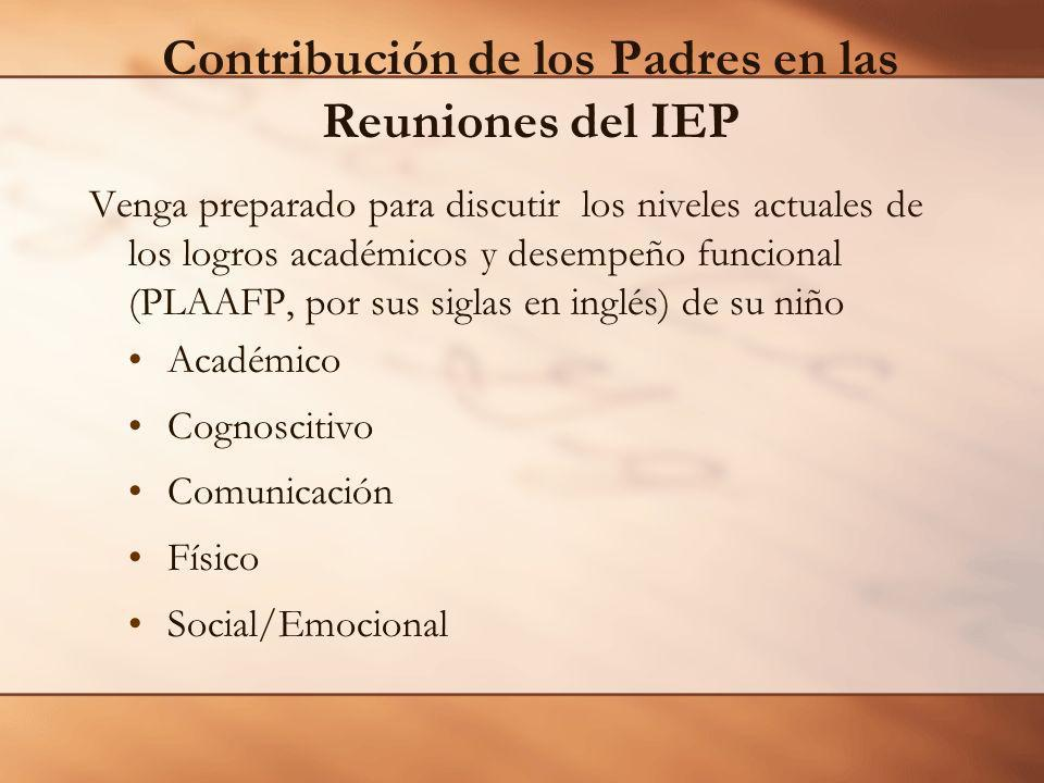 Contribución de los Padres en las Reuniones del IEP Venga preparado para discutir los niveles actuales de los logros académicos y desempeño funcional (PLAAFP, por sus siglas en inglés) de su niño Académico Cognoscitivo Comunicación Físico Social/Emocional