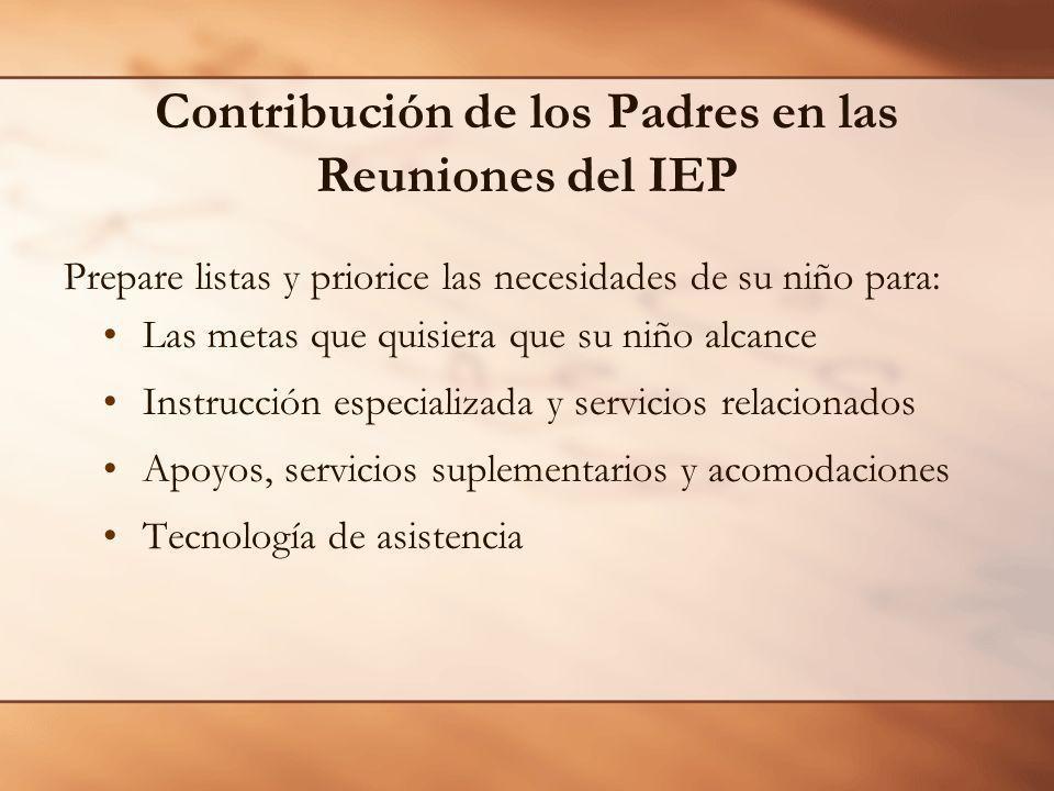 Contribución de los Padres en las Reuniones del IEP Prepare listas y priorice las necesidades de su niño para: Las metas que quisiera que su niño alca