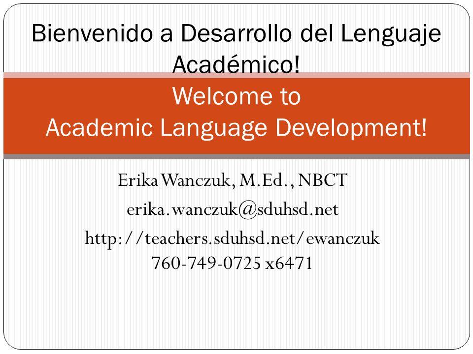 Erika Wanczuk, M.Ed., NBCT erika.wanczuk@sduhsd.net http://teachers.sduhsd.net/ewanczuk 760-749-0725 x6471 Bienvenido a Desarrollo del Lenguaje Académico.