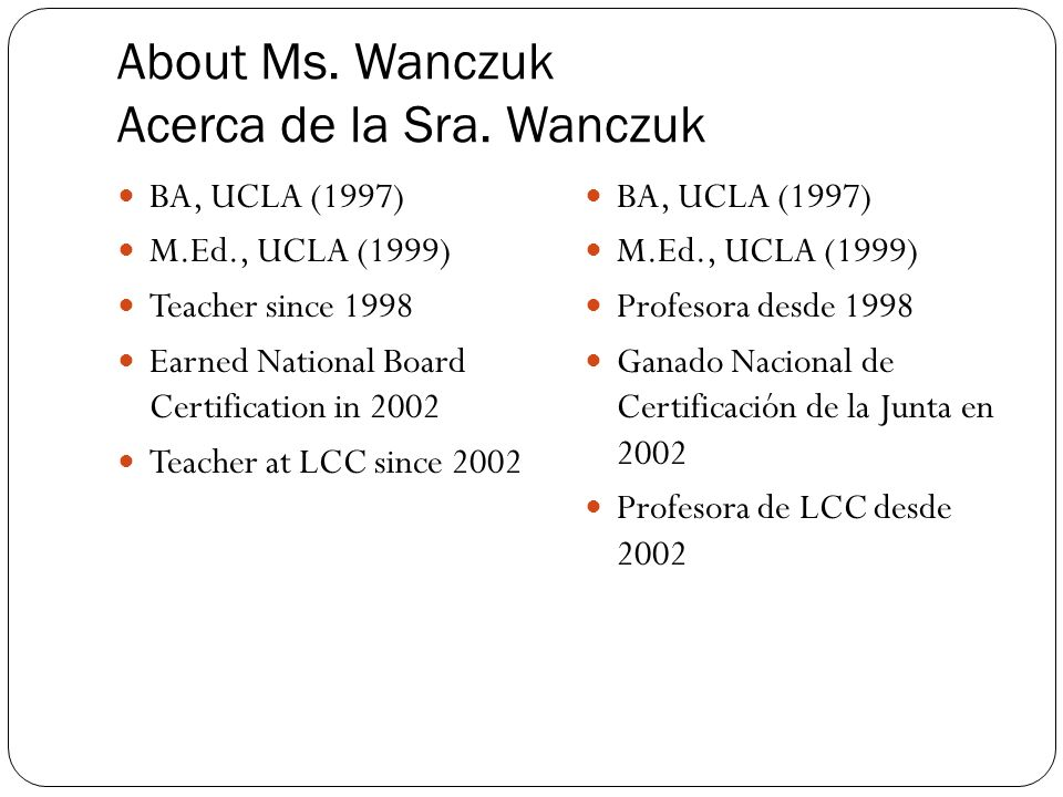 About Ms. Wanczuk Acerca de la Sra. Wanczuk BA, UCLA (1997) M.Ed., UCLA (1999) Teacher since 1998 Earned National Board Certification in 2002 Teacher