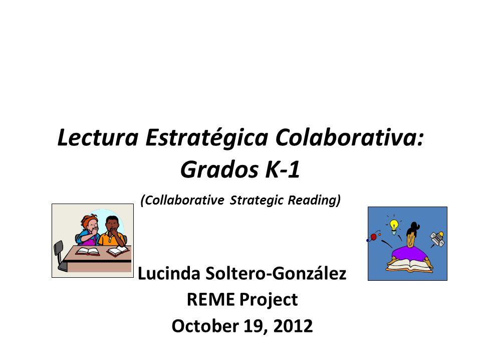 Lectura Estratégica Colaborativa: Grados K-1 (Collaborative Strategic Reading) Lucinda Soltero-González REME Project October 19, 2012