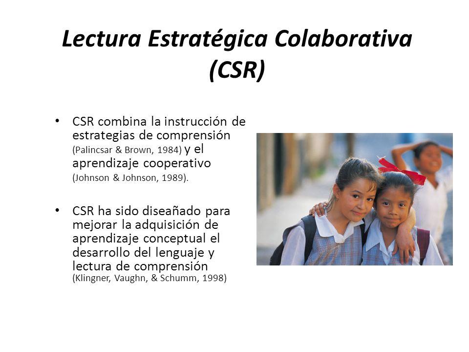 Lectura Estratégica Colaborativa (CSR) CSR combina la instrucción de estrategias de comprensión (Palincsar & Brown, 1984) y el aprendizaje cooperativo