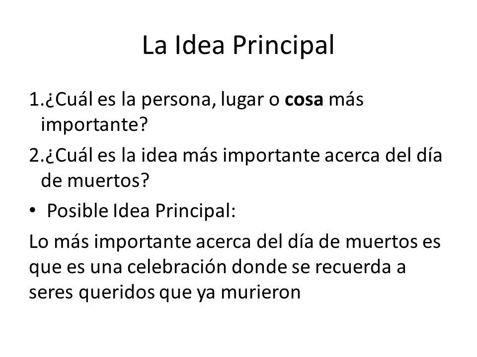La Idea Principal 1.¿Cuál es la persona, lugar o cosa más importante? 2.¿Cuál es la idea más importante acerca del día de muertos? Posible Idea Princi