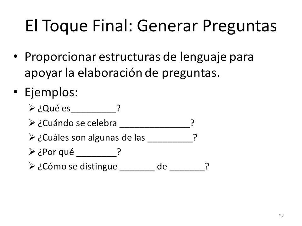 El Toque Final: Generar Preguntas Proporcionar estructuras de lenguaje para apoyar la elaboración de preguntas. Ejemplos: ¿Qué es_________? ¿Cuándo se