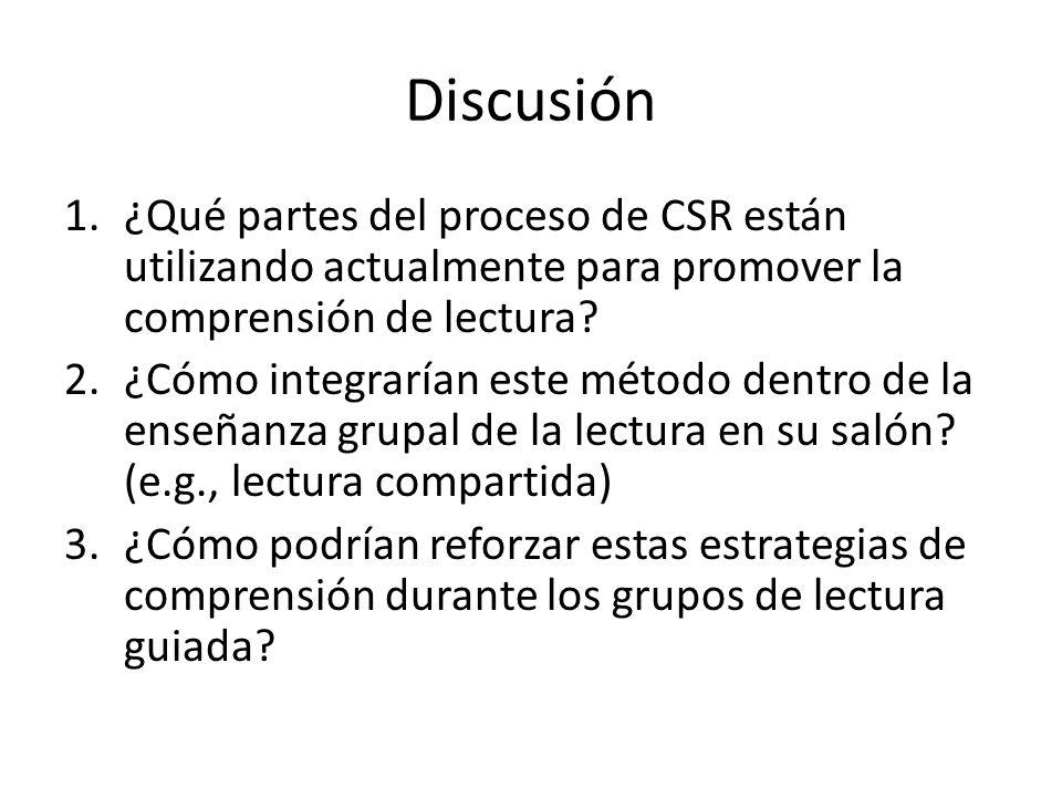 Discusión 1.¿Qué partes del proceso de CSR están utilizando actualmente para promover la comprensión de lectura? 2.¿Cómo integrarían este método dentr