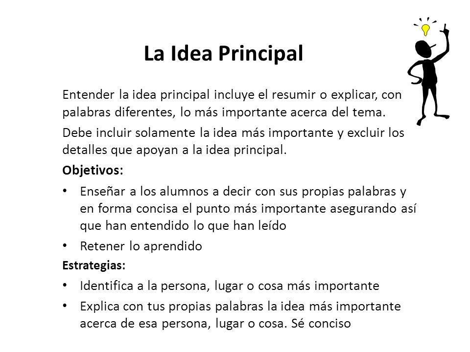 La Idea Principal Entender la idea principal incluye el resumir o explicar, con palabras diferentes, lo más importante acerca del tema. Debe incluir s