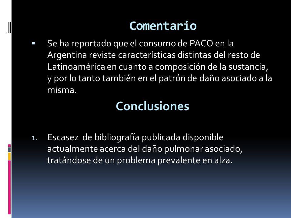 Comentario Se ha reportado que el consumo de PACO en la Argentina reviste características distintas del resto de Latinoamérica en cuanto a composición de la sustancia, y por lo tanto también en el patrón de daño asociado a la misma.