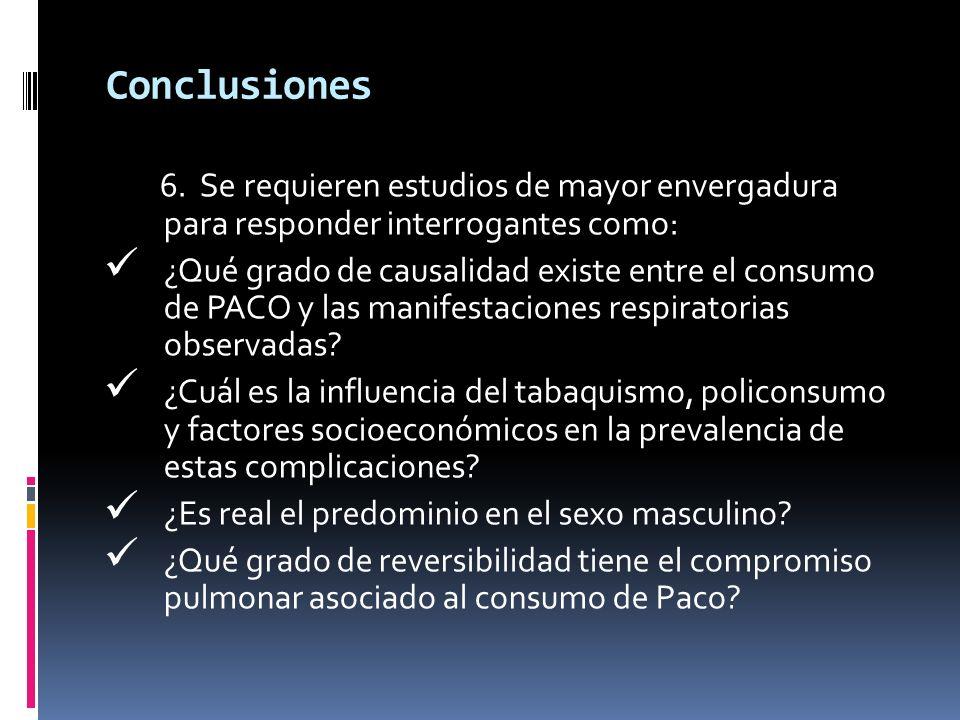Conclusiones 6. Se requieren estudios de mayor envergadura para responder interrogantes como: ¿Qué grado de causalidad existe entre el consumo de PACO