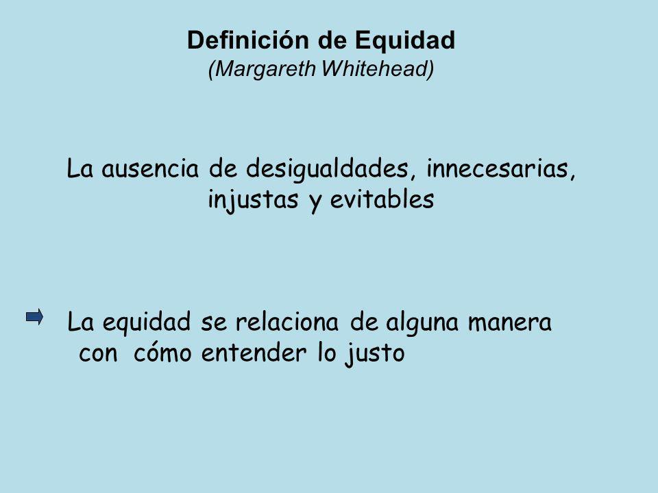 Definición de Equidad (Margareth Whitehead) La ausencia de desigualdades, innecesarias, injustas y evitables La equidad se relaciona de alguna manera