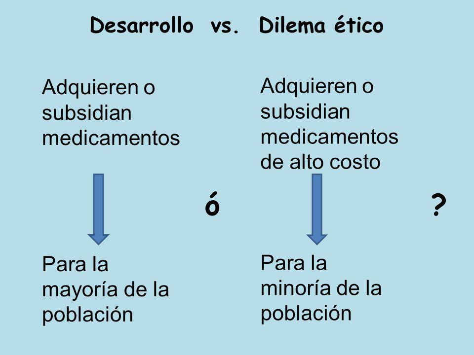 Desarrollo vs. Dilema ético Adquieren o subsidian medicamentos Para la mayoría de la población Adquieren o subsidian medicamentos de alto costo Para l