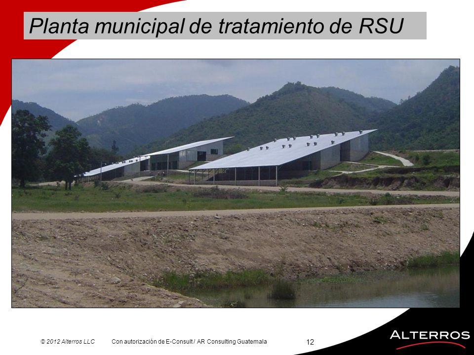 © 2012 Alterros LLC Planta municipal de tratamiento de RSU 12 Con autorización de E-Consult / AR Consulting Guatemala