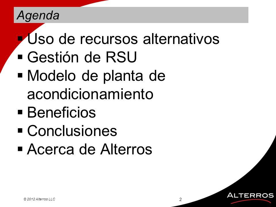 Agenda Uso de recursos alternativos Gestión de RSU Modelo de planta de acondicionamiento Beneficios Conclusiones Acerca de Alterros © 2012 Alterros LL
