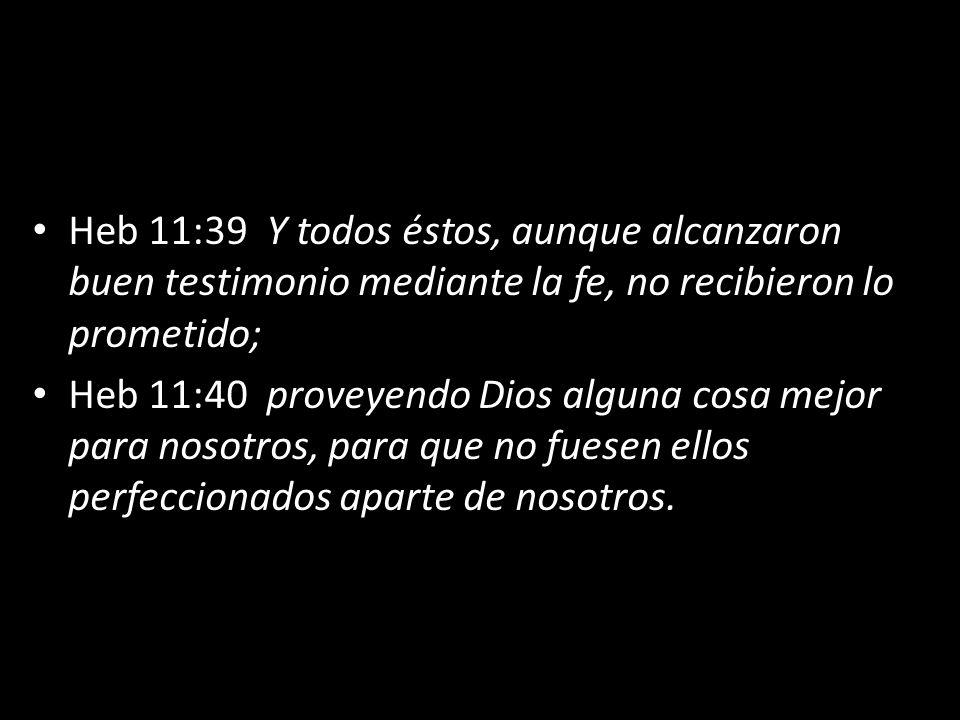 Heb 11:39 Y todos éstos, aunque alcanzaron buen testimonio mediante la fe, no recibieron lo prometido; Heb 11:40 proveyendo Dios alguna cosa mejor par