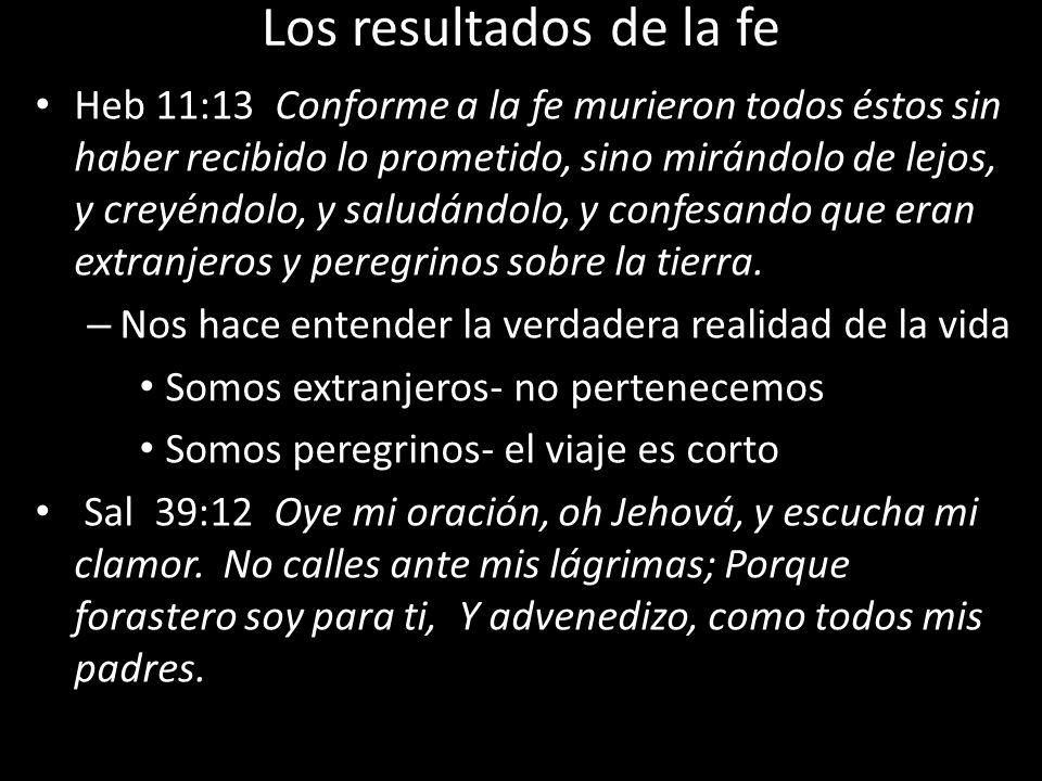 Los resultados de la fe Heb 11:13 Conforme a la fe murieron todos éstos sin haber recibido lo prometido, sino mirándolo de lejos, y creyéndolo, y salu