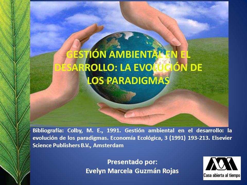 GESTIÓN AMBIENTAL EN EL DESARROLLO: LA EVOLUCIÓN DE LOS PARADIGMAS Bibliografía: Colby, M. E., 1991. Gestión ambiental en el desarrollo: la evolución
