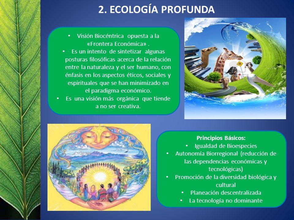 2. ECOLOGÍA PROFUNDA Visión Biocéntrica opuesta a la «Frontera Económica». Es un intento de sintetizar algunas posturas filosóficas acerca de la relac