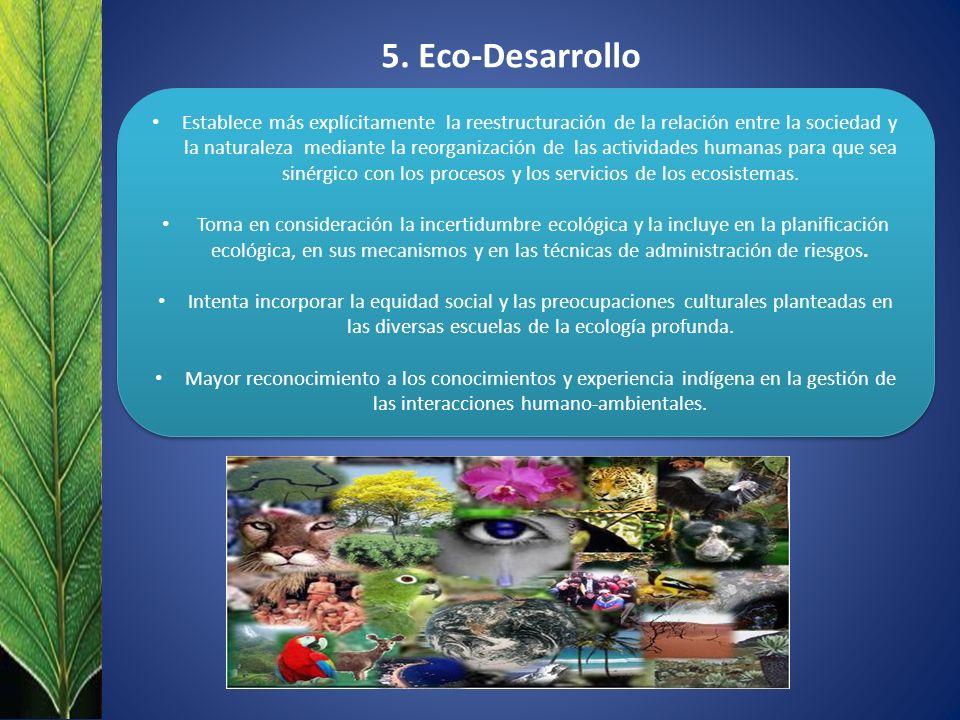 5. Eco-Desarrollo Establece más explícitamente la reestructuración de la relación entre la sociedad y la naturaleza mediante la reorganización de las