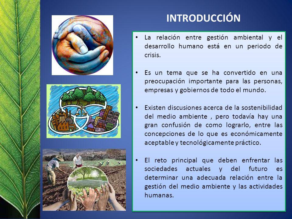 INTRODUCCIÓN La relación entre gestión ambiental y el desarrollo humano está en un periodo de crisis. Es un tema que se ha convertido en una preocupac