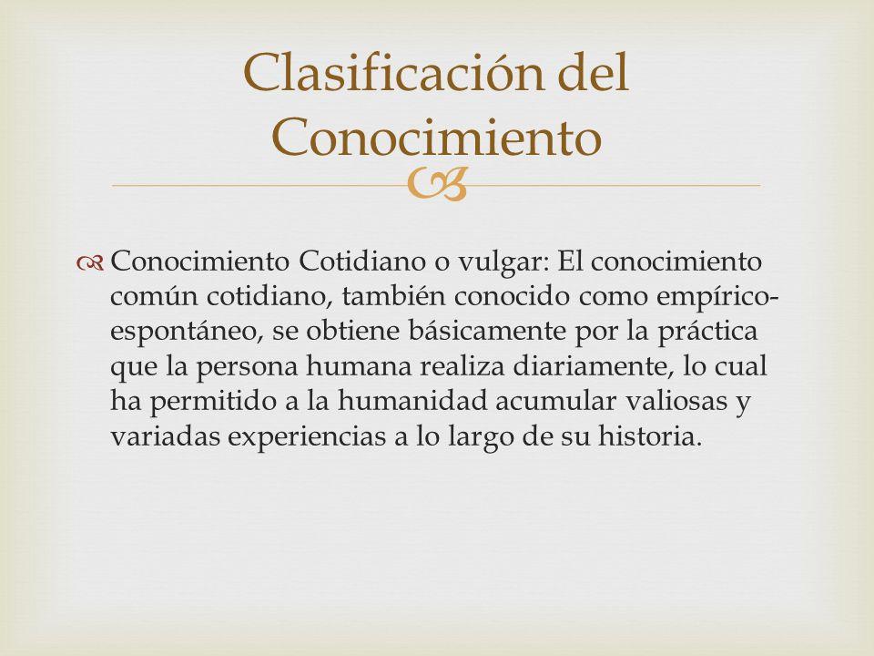 Conocimiento Cotidiano o vulgar: El conocimiento común cotidiano, también conocido como empírico- espontáneo, se obtiene básicamente por la práctica q