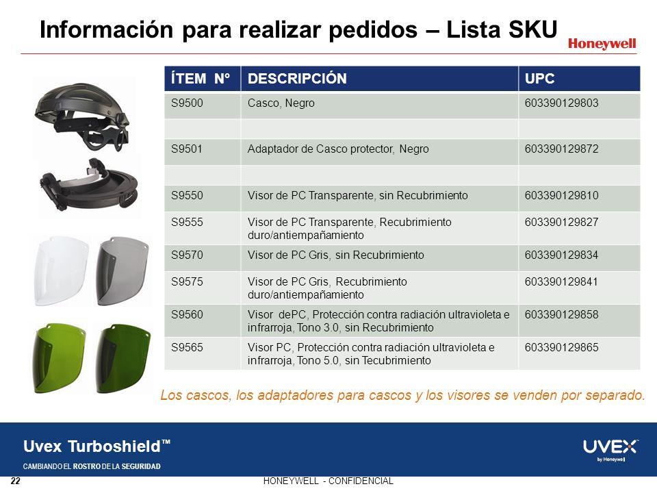 22HONEYWELL - CONFIDENCIAL Uvex Turboshield CAMBIANDO EL ROSTRO DE LA SEGURIDAD Información para realizar pedidos – Lista SKU ÍTEM N°DESCRIPCIÓNUPC S9500Casco, Negro603390129803 S9501Adaptador de Casco protector, Negro603390129872 S9550Visor de PC Transparente, sin Recubrimiento603390129810 S9555Visor de PC Transparente, Recubrimiento duro/antiempañamiento 603390129827 S9570Visor de PC Gris, sin Recubrimiento603390129834 S9575Visor de PC Gris, Recubrimiento duro/antiempañamiento 603390129841 S9560Visor dePC, Protección contra radiación ultravioleta e infrarroja, Tono 3.0, sin Recubrimiento 603390129858 S9565Visor PC, Protección contra radiación ultravioleta e infrarroja, Tono 5.0, sin Tecubrimiento 603390129865 Los cascos, los adaptadores para cascos y los visores se venden por separado.