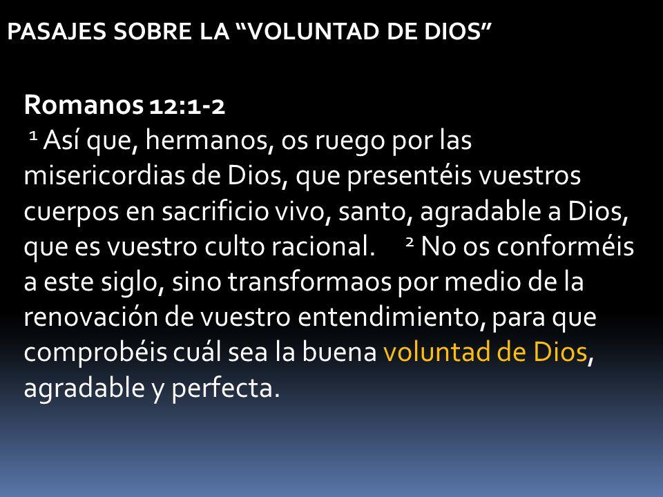 PASAJES SOBRE LA VOLUNTAD DE DIOS Romanos 12:1-2 1 Así que, hermanos, os ruego por las misericordias de Dios, que presentéis vuestros cuerpos en sacri