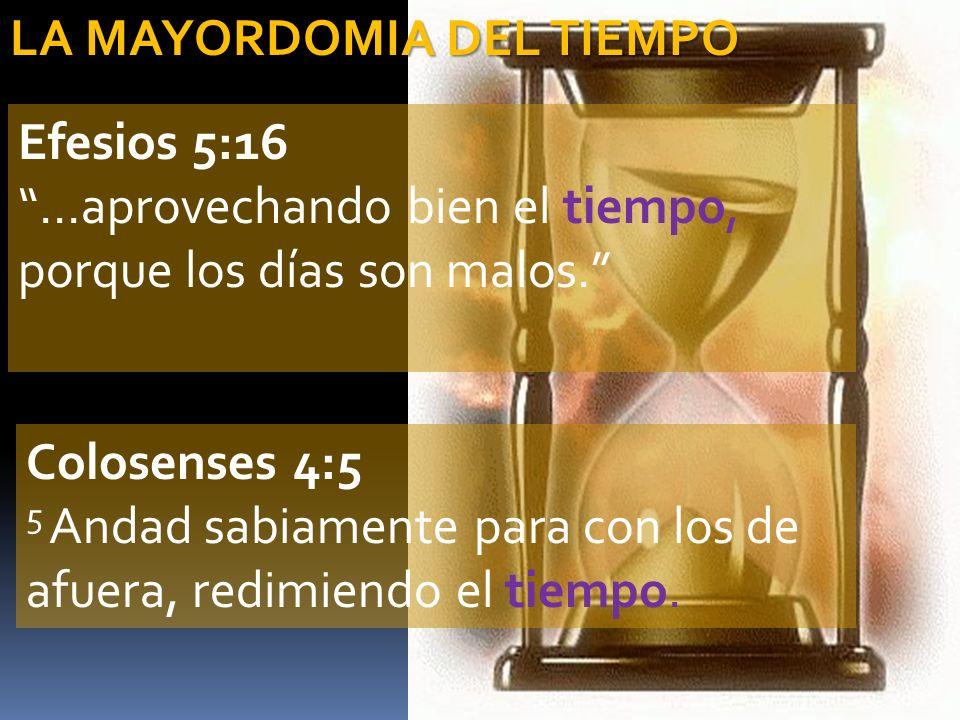 LA MAYORDOMIA DEL TIEMPO Efesios 5:16 …aprovechando bien el tiempo, porque los días son malos. Colosenses 4:5 5 Andad sabiamente para con los de afuer