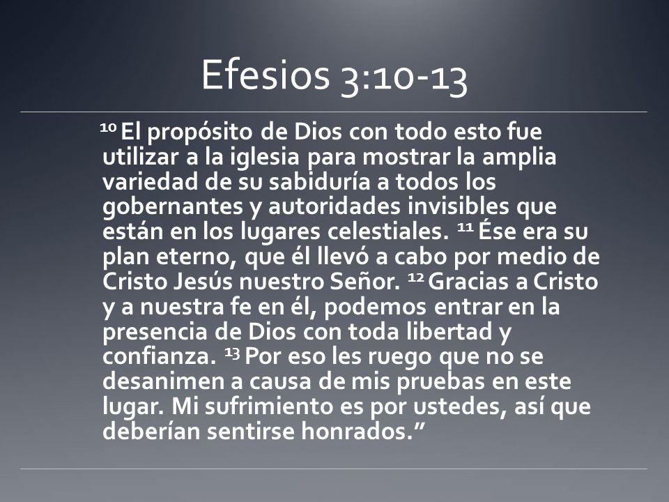 Efesios 3:10-13 10 El propósito de Dios con todo esto fue utilizar a la iglesia para mostrar la amplia variedad de su sabiduría a todos los gobernante