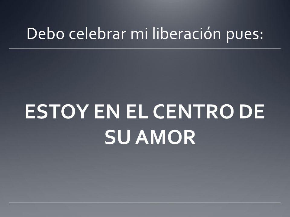 Debo celebrar mi liberación pues: ESTOY EN EL CENTRO DE SU AMOR