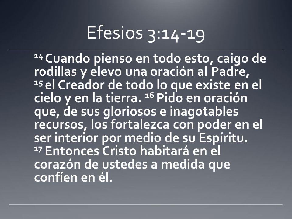 Efesios 3:14-19 14 Cuando pienso en todo esto, caigo de rodillas y elevo una oración al Padre, 15 el Creador de todo lo que existe en el cielo y en la