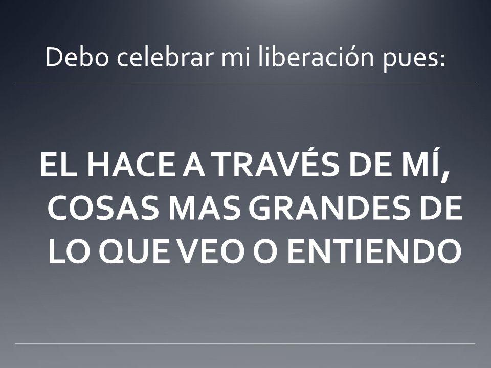Debo celebrar mi liberación pues: EL HACE A TRAVÉS DE MÍ, COSAS MAS GRANDES DE LO QUE VEO O ENTIENDO