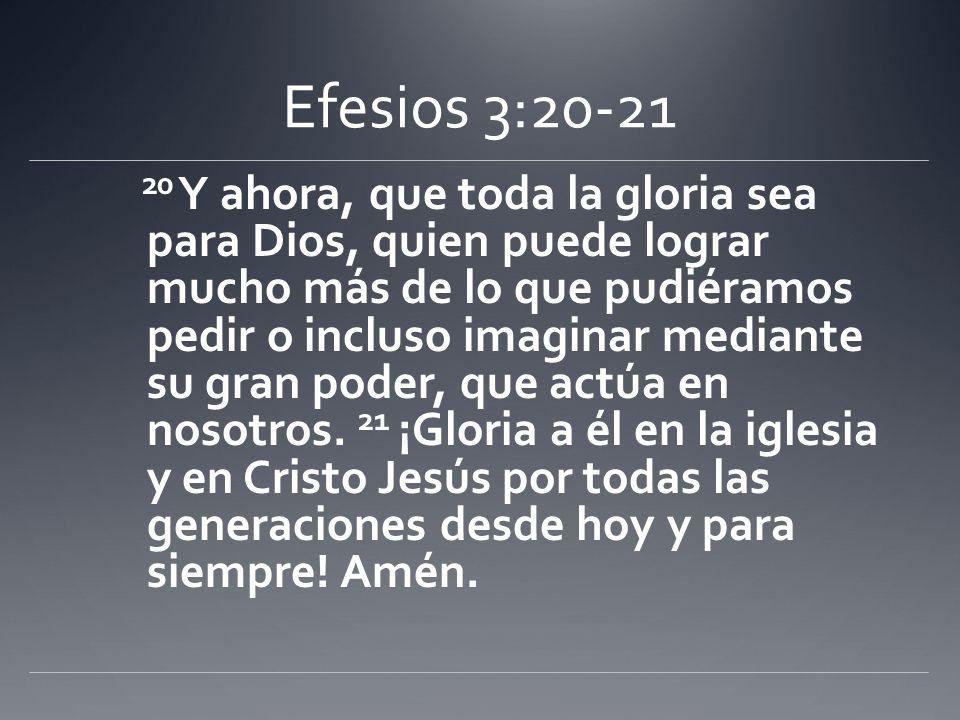 Efesios 3:20-21 20 Y ahora, que toda la gloria sea para Dios, quien puede lograr mucho más de lo que pudiéramos pedir o incluso imaginar mediante su g