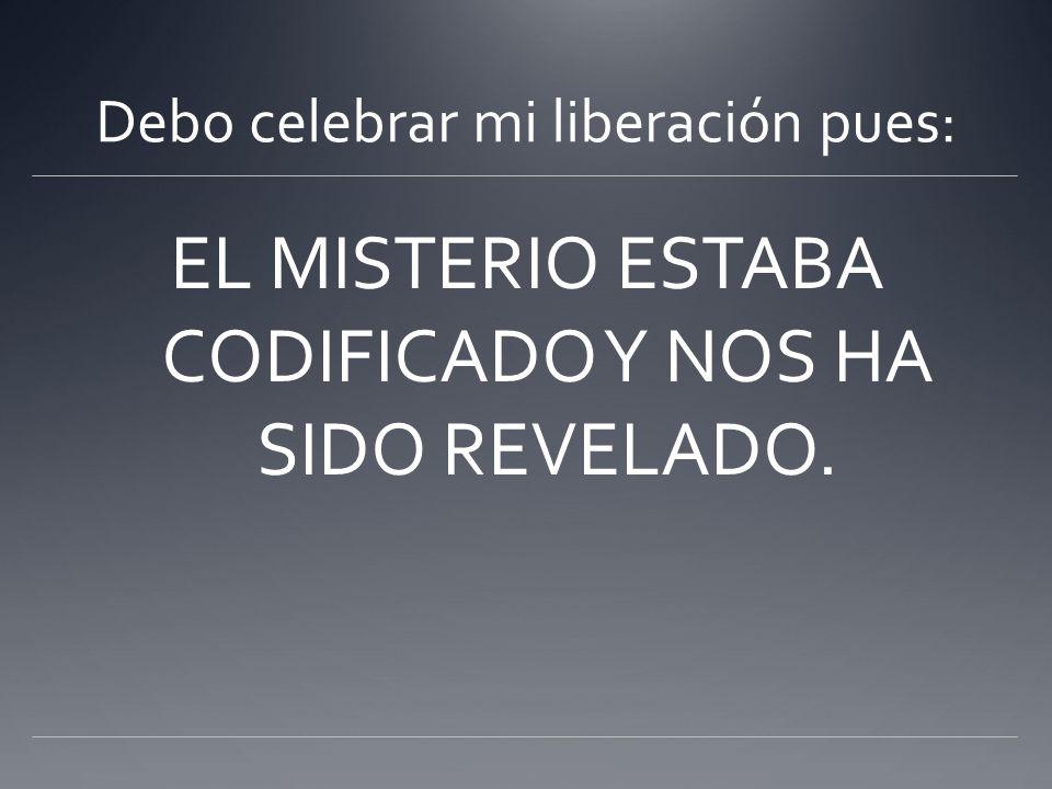 Debo celebrar mi liberación pues: EL MISTERIO ESTABA CODIFICADO Y NOS HA SIDO REVELADO.