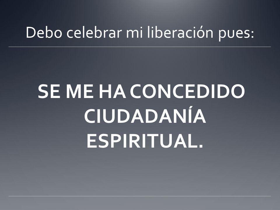 Debo celebrar mi liberación pues: SE ME HA CONCEDIDO CIUDADANÍA ESPIRITUAL.